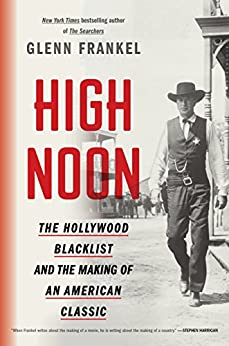 High Noon: The Hollywood Blacklist and the Making of an American Classic by [Glenn Frankel]