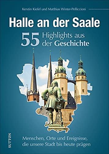 Regionalgeschichte: Halle an der Saale. 55 Highlights aus der Geschichte. Eine unterhaltsame Reise zu Menschen, Orten und Geschehnissen in ... Stadt bis heute prägen (Sutton Heimatarchiv)
