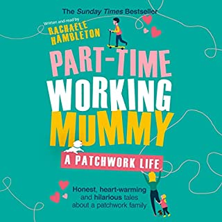 Part-Time Working Mummy     A Patchwork Life              By:                                                                                                                                 Rachaele Hambleton                               Narrated by:                                                                                                                                 Rachaele Hambleton                      Length: 4 hrs and 26 mins     203 ratings     Overall 4.9