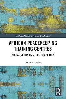 African Peacekeeping Training Centres: Socialisation as a Tool for Peace? (Routledge Studies in African Development)