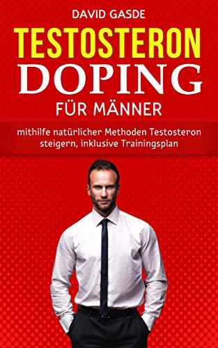 Testosteron Doping für Männer: Mithilfe natürlicher Methoden Testosteron steigern, inklusive Trainingsplan
