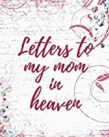 Letters To My Mom In Heaven: Wonderful Mom Heart Feels Treasure Keepsake Memories Grief Journal Our Story Dear Mom For Daughters For Sons