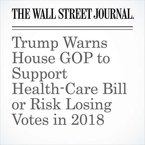 Trump Warns House GOP to Support Health-Care Bill or Risk Losing Votes in 2018 copertina