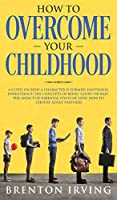 How to Overcome Your Childhood: A Guide on How a Character Is Formed; Emotional Inheritance; the Concepts of Being 'Good' or 'Bad'; the Impact of Parental Styles of Love; How to Choose Adult Partners