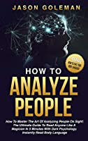 How To Analyze People: How to master the art of analyzing people on sight: the ultimate guide to read anyone like a magician in 5 minutes with dark psychology. Instantly read body language. + BONUS (How to fake your body language)