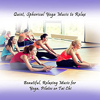 Quiet, Spherical Yoga Music to Relax (Beautiful, Relaxing Music for Yoga, Pilates or Tai Chi)