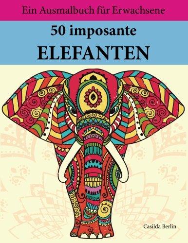 50 imposante Elefanten zum Ausmalen und Relaxen: Malbuch für Erwachsene