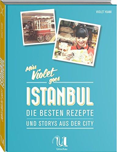 Miss Violet goes Istanbul - Die besten Rezepte und Storys aus der City: Die besten Rezepte und Stories aus der City