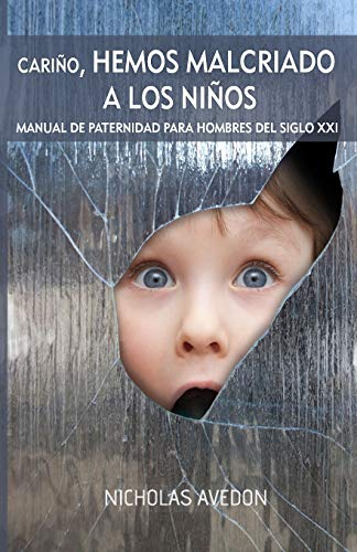 Cariño, hemos malcriado a los niños: Un manual de paternidad para hombres del siglo XXI