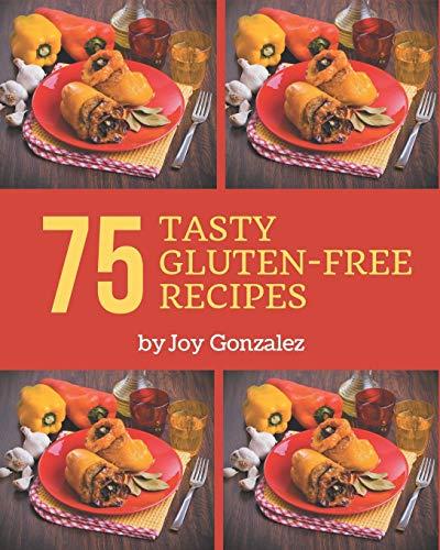 75 Tasty Gluten-Free Recipes: A Gluten-Free Cookbook Everyone Loves!