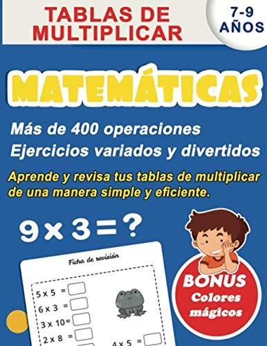 Matemáticas 7-9 años : Tablas de multiplicar, más de 400 operaciones Ejercicios variados y divertidos, aprende y revisa tus tablas de multiplicar ... simple y eficiente. BONUS Colores mágicos