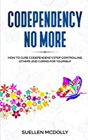 Codependency No More: How to Cure Codependency, Stop Controlling Others and Caring for Yourself