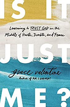 Is It Just Me?: Learning to Trust God in the Middle of Hurts, Doubts, and Fears by [Grace Elaine Valentine]