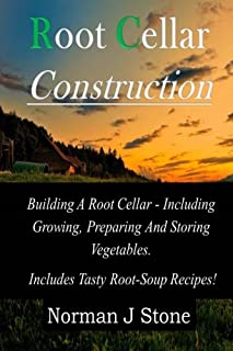 Root Cellar Construction: Building A Root Cellar - Including Growing Preparing And Storing Vegetables. Includes Tasty Roo...