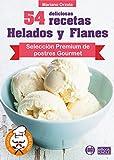 54 DELICIOSAS RECETAS - HELADOS Y FLANES: Selección Premium de postres Gourmet (Colección Los Elegidos del Chef nº 18)