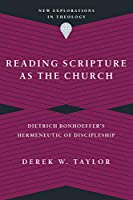 Reading Scripture As the Church: Dietrich Bonhoeffer's Hermeneutic of Discipleship (New Explorations in Theology)