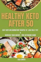 Healthy Keto After 50: Easy Anti-Inflammatory Recipes To Lose Belly Fat And Increase Your Energy + Free Ketogenic guide