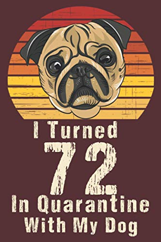 I Turned 72 In Quarantine With my Dog: Happy Quarantined Birthday journal for Women and Men / 72nd 72 years old born in 1948 bday present ideas for ... social distancing gifts for adults , mom, dad