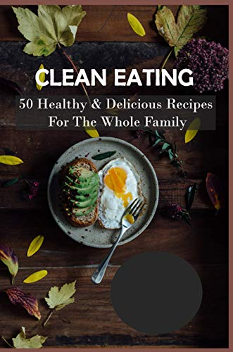 Clean Eating: 50 Healthy & Delicious Recipes For The Whole Family: Clean Eating Diet (English Edition)