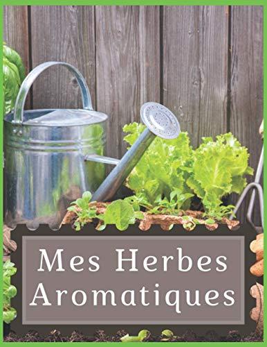 Mes Herbes Aromatiques: Carnet Planificateur de Jardinage, Journal de bord plantation d'Herbes aromatiques, Agenda de récoltes, suivi par plante - Grand format
