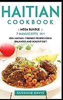 Haitian Cookbook: MEGA BUNDLE - 7 Manuscripts in 1 - 300+ Haitian - friendly recipes for a balanced and healthy diet