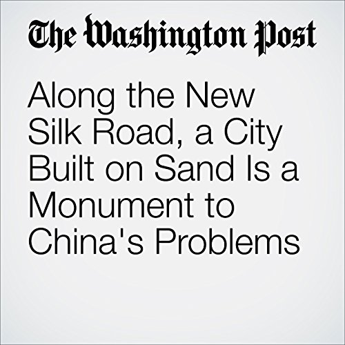 Along the New Silk Road, a City Built on Sand Is a Monument to China's Problems audiobook cover art