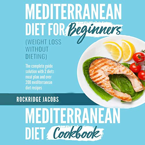 Mediterranean Diet (Weight Loss Without Dieting): This Book Includes: Diet for Beginners + Diet Cookbook the Complete Guide Solution with 2 Diets Meal Plan and Over 200 Recipes audiobook cover art