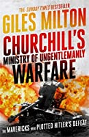 Churchill's Ministry of Ungentlemanly Warfare: The Mavericks who Plotted Hitler's Defeat