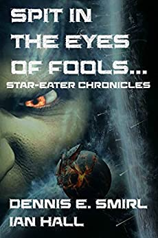 Star-Eater Chronicles 3. Spit in the Eyes of Fools... (Star Eater Chronicles) by [Dennis E. Smirl, Ian Hall]