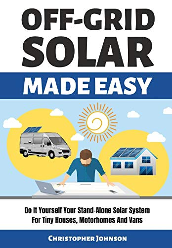 OFF GRID SOLAR MADE EASY: Do It Yourself Your Stand-Alone Solar System for Tiny Houses, Motorhomes and Vans - Solar System Design and Installation with Easy Step-by-Step Istructions