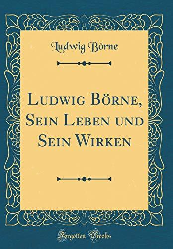 Ludwig Börne, Sein Leben und Sein Wirken (Classic Reprint)