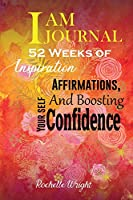 I AM Journal: 52 Weeks of Inspiration, Affirmations, and Boosting Your Self-Confidence
