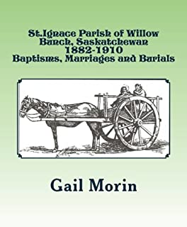 St.Ignace Parish of Willow Bunch, Saskatchewan: 1882-1910 Baptisms, Marriages, Burials