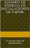 Ahorro de energía en instalaciones de vapor.: La recuperación de condensados. (Temas técnico-prácticos sobre diseño y prestaciones de las calderas de vapor nº 23)