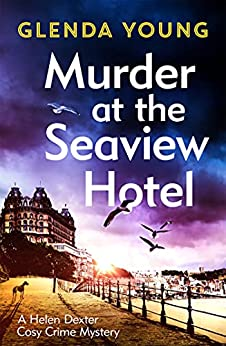 Murder at the Seaview Hotel: A murderer comes to Scarborough in this charming cosy crime mystery (A Helen Dexter Cosy Crime Mystery) by [Glenda Young]