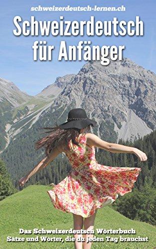 Schweizerdeutsch für Anfänger: Das Schweizerdeutsch Wörterbuch. Sätze und Wörter, die du jeden Tag brauchst.