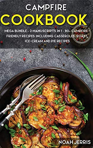 Campfire Cookbook: MEGA BUNDLE - 2 Manuscripts in 1 - 80+ Campfire - friendly recipes including casseroles, roast, ice-cream and pie recipes