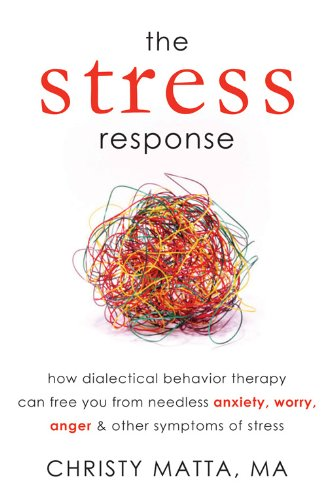 The Stress Response: How Dialectical Behavior Therapy Can Free You from Needless Anxiety, Worry, Anger, and Other Symptoms of Stress