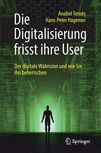 Die Digitalisierung frisst ihre User: Der digitale Wahnsinn und wie Sie ihn beherrschen