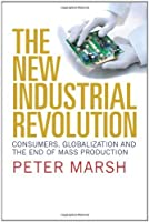 The New Industrial Revolution: Consumers, Globalization and the End of Mass Production by Peter Marsh(2012-07-17)