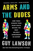 Arms and the Dudes: How Three Stoners from Miami Beach Became the Most Unlikely Gunrunners in History by Guy Lawson (August 02,2016)