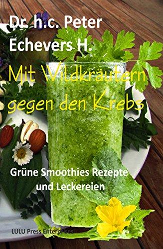Mit Wildkräutern gegen den Krebs: Grüne Smoothies Rezepte und Leckereien (Gesund leben 4)