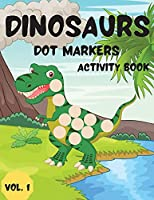 Dinosaurs Dot Markers Activity Book Vol.1: Dot coloring book for toddlers and Kids Art Paint Daubers Activity Coloring Book for Kids Preschool, coloring, dot markers activity, Ages 2-5