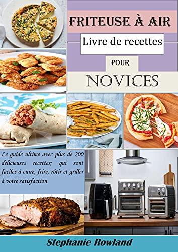 Friteuse à air livre de recettes pour novices: Le guide ultime avec plus de 200 délicieuses recettes; qui sont faciles à cuire, frire, rôtir et griller à votre satisfaction