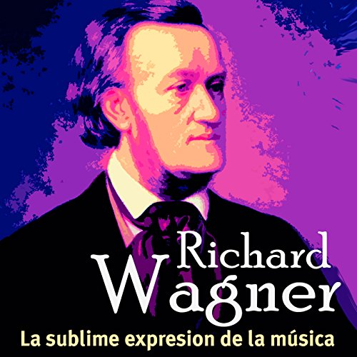 Richard Wagner: La sublime expresión de la música [Richard Wagner: The Sublime Expression of Music] copertina