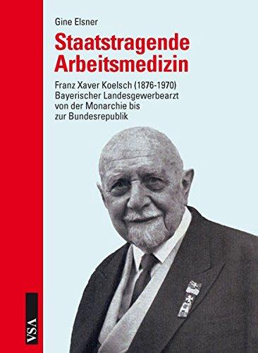 Staatstragende Arbeitsmedizin: Franz Xaver Koelsch (1876-1979): Bayerischer Landesgewerbearzt von der Monarchie bis zur Bundesrepublik