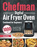Chefman Digital Air Fryer Oven Cookbook for Beginners: 1000-Day Easy and Delicious Recipes to Fry, Bake, Grill, and Roast with your Air Fryer Oven