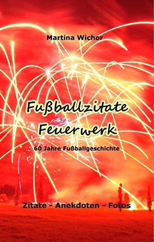 Fußballzitate-Feuerwerk: 60 Jahre Fußballgeschichte - Zitate, Anekdoten, Fotos