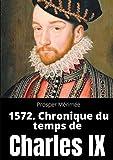 1572. Chronique du temps de Charles IX: le premier et unique roman de Prosper Mérimée