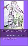 A SALVAÇÃO DA PRINCESA...: Que não queria ser salva. (Colocando os meus filhos para dormir Livro 2) (Portuguese Edition)
